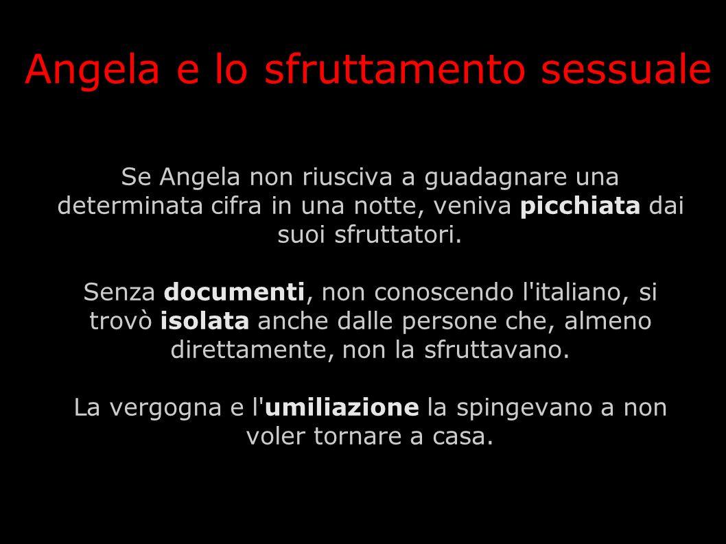 Se Angela non riusciva a guadagnare una determinata cifra in una notte, veniva picchiata dai suoi sfruttatori. Senza documenti, non conoscendo l'itali