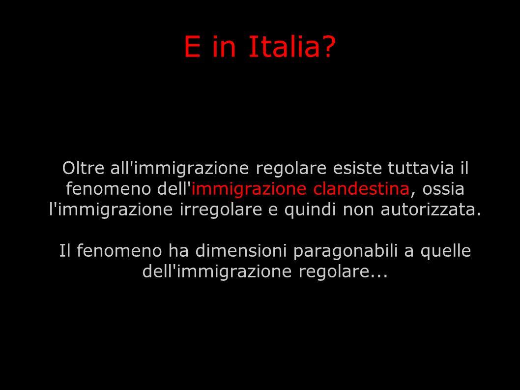 E in Italia? Oltre all'immigrazione regolare esiste tuttavia il fenomeno dell'immigrazione clandestina, ossia l'immigrazione irregolare e quindi non a