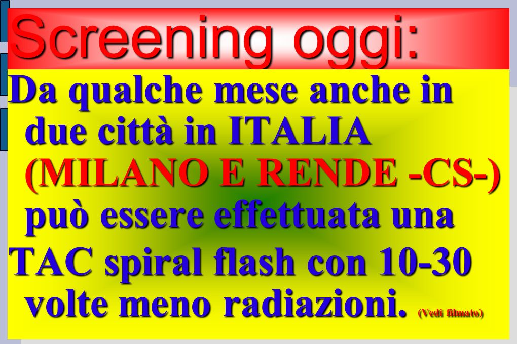 Screening oggi: Da qualche mese anche in due città in ITALIA (MILANO E RENDE -CS-) può essere effettuata una TAC spiral flash con 10-30 volte meno radiazioni.