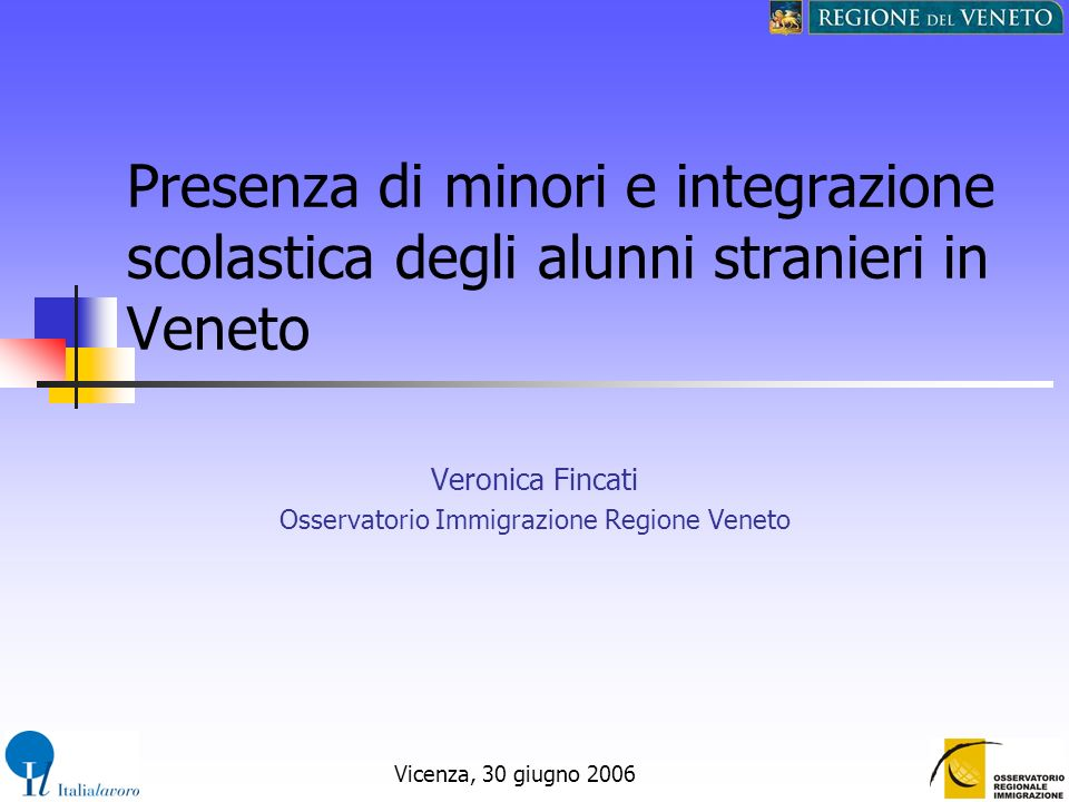 Vicenza, 30 giugno 2006 Presenza di minori e integrazione scolastica degli alunni stranieri in Veneto Veronica Fincati Osservatorio Immigrazione Regio