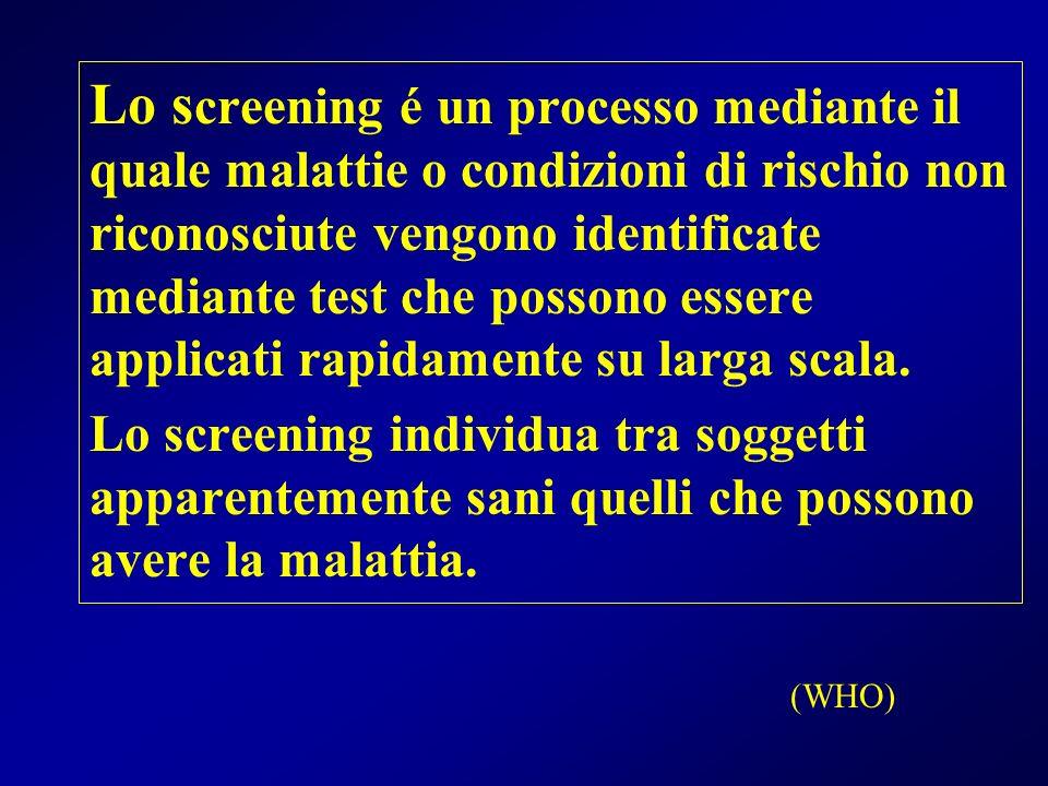 (WHO) Lo s creening é un processo mediante il quale malattie o condizioni di rischio non riconosciute vengono identificate mediante test che possono e