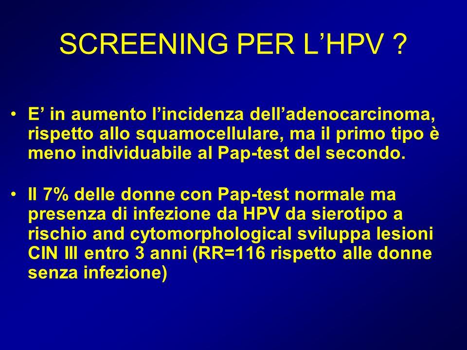 SCREENING PER LHPV ? E in aumento lincidenza delladenocarcinoma, rispetto allo squamocellulare, ma il primo tipo è meno individuabile al Pap-test del