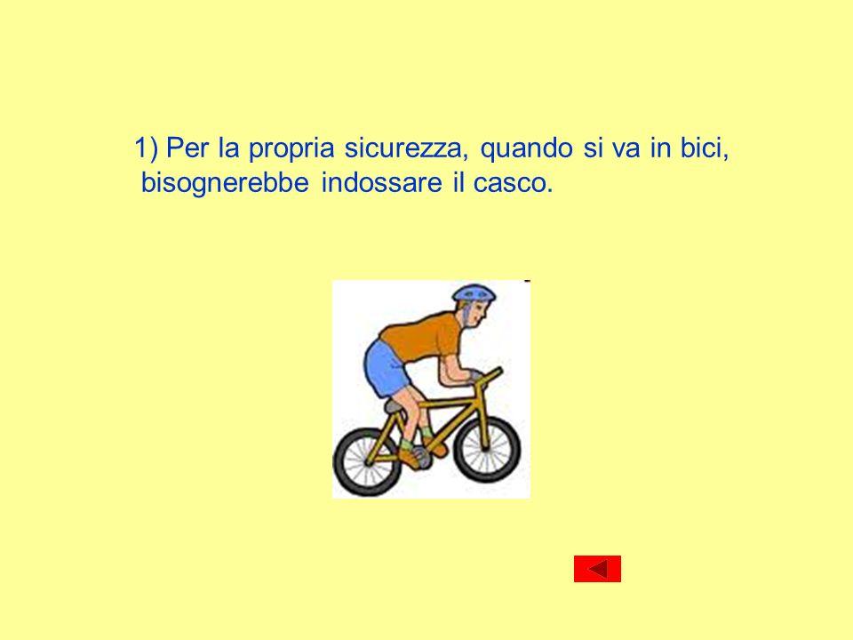 1) Per la propria sicurezza, quando si va in bici, bisognerebbe indossare il casco.