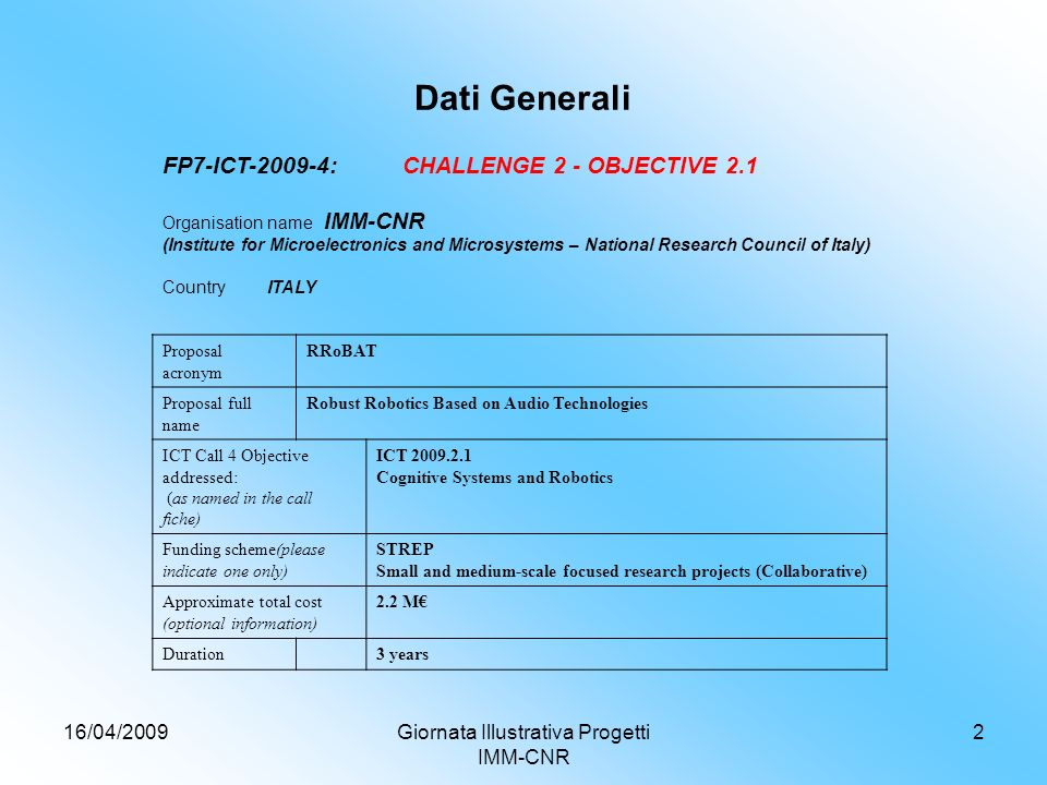 16/04/2009Giornata Illustrativa Progetti IMM-CNR 2 Dati Generali FP7-ICT-2009-4: CHALLENGE 2 - OBJECTIVE 2.1 Organisation name IMM-CNR (Institute for Microelectronics and Microsystems – National Research Council of Italy) CountryITALY Proposal acronym RRoBAT Proposal full name Robust Robotics Based on Audio Technologies ICT Call 4 Objective addressed: (as named in the call fiche) ICT 2009.2.1 Cognitive Systems and Robotics Funding scheme(please indicate one only) STREP Small and medium-scale focused research projects (Collaborative) Approximate total cost (optional information) 2.2 M Duration3 years