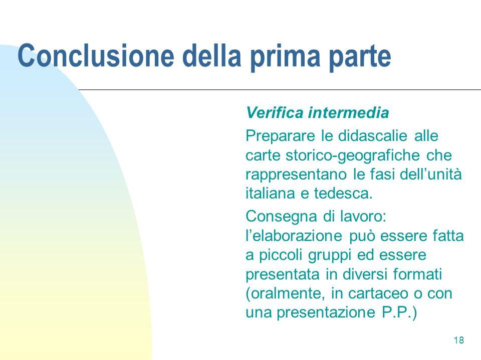18 Conclusione della prima parte Verifica intermedia Preparare le didascalie alle carte storico-geografiche che rappresentano le fasi dellunità italia