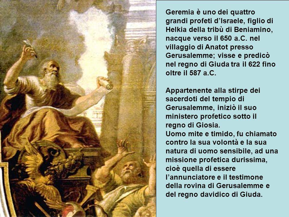 Geremia è uno dei quattro grandi profeti dIsraele, figlio di Helkia della tribù di Beniamino, nacque verso il 650 a.C.