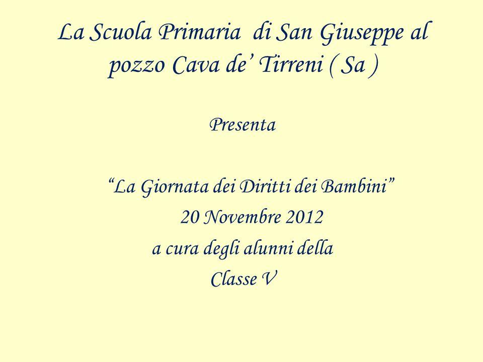 La Scuola Primaria di San Giuseppe al pozzo Cava de Tirreni ( Sa ) Presenta La Giornata dei Diritti dei Bambini 20 Novembre 2012 a cura degli alunni d