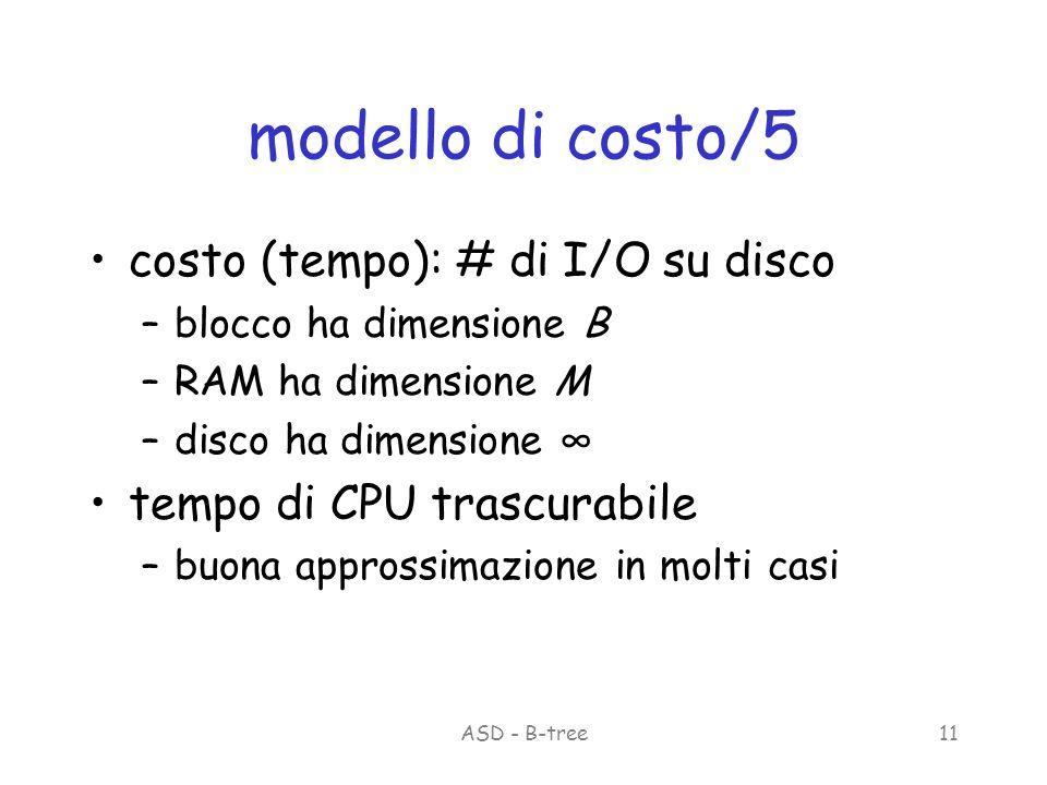 ASD - B-tree11 modello di costo/5 costo (tempo): # di I/O su disco –blocco ha dimensione B –RAM ha dimensione M –disco ha dimensione tempo di CPU trascurabile –buona approssimazione in molti casi
