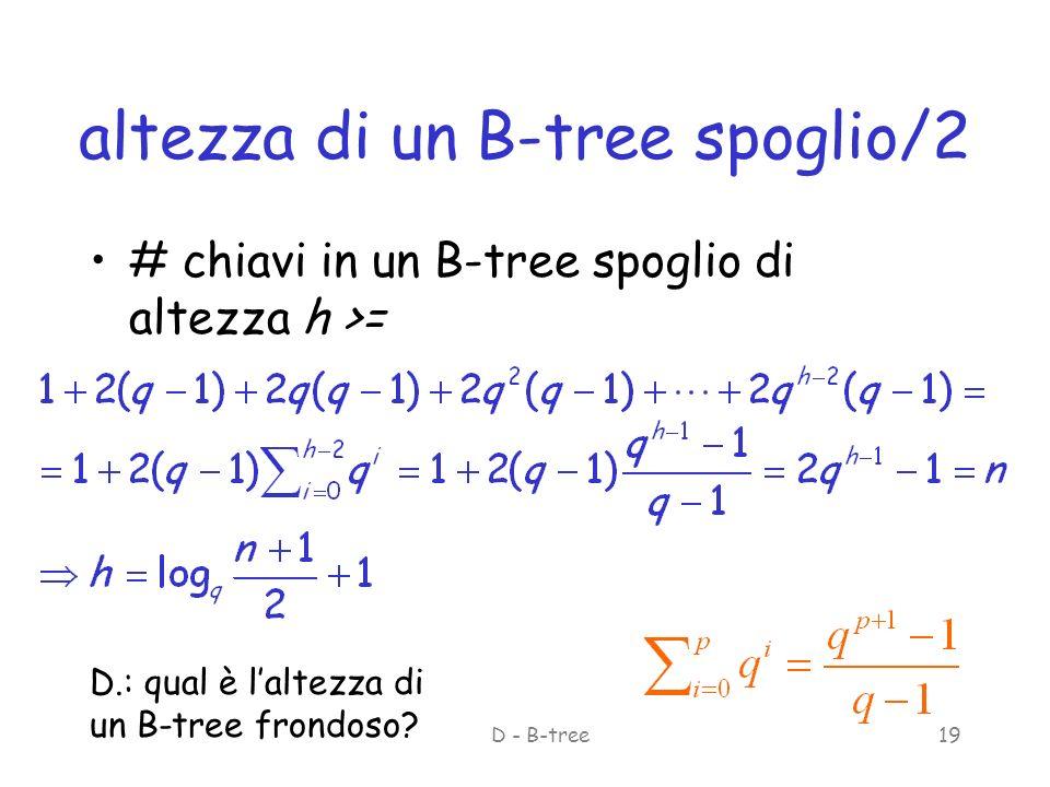 ASD - B-tree19 altezza di un B-tree spoglio/2 # chiavi in un B-tree spoglio di altezza h >= D.: qual è laltezza di un B-tree frondoso?