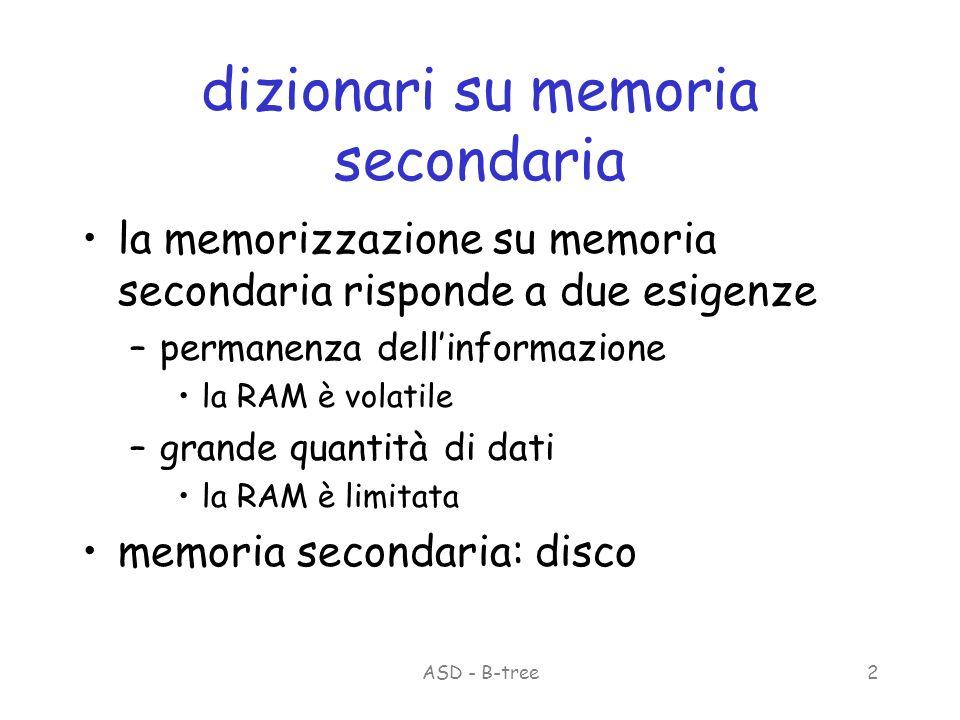 ASD - B-tree2 dizionari su memoria secondaria la memorizzazione su memoria secondaria risponde a due esigenze –permanenza dellinformazione la RAM è volatile –grande quantità di dati la RAM è limitata memoria secondaria: disco