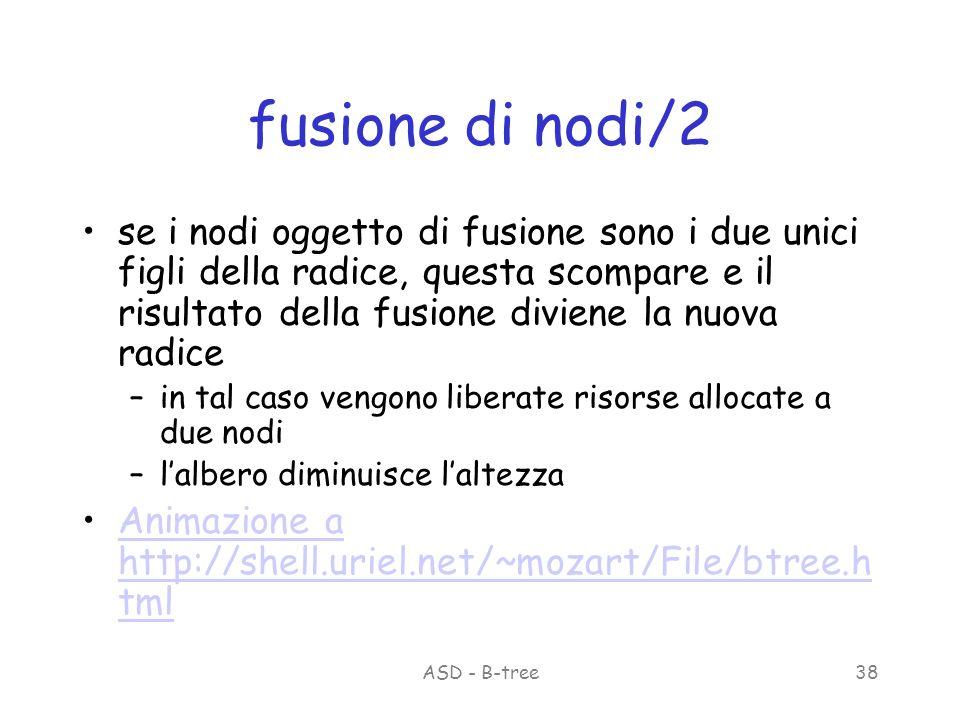 ASD - B-tree38 fusione di nodi/2 se i nodi oggetto di fusione sono i due unici figli della radice, questa scompare e il risultato della fusione diviene la nuova radice –in tal caso vengono liberate risorse allocate a due nodi –lalbero diminuisce laltezza Animazione a http://shell.uriel.net/~mozart/File/btree.h tmlAnimazione a http://shell.uriel.net/~mozart/File/btree.h tml