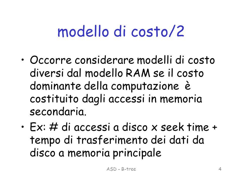 ASD - B-tree4 modello di costo/2 Occorre considerare modelli di costo diversi dal modello RAM se il costo dominante della computazione è costituito dagli accessi in memoria secondaria.