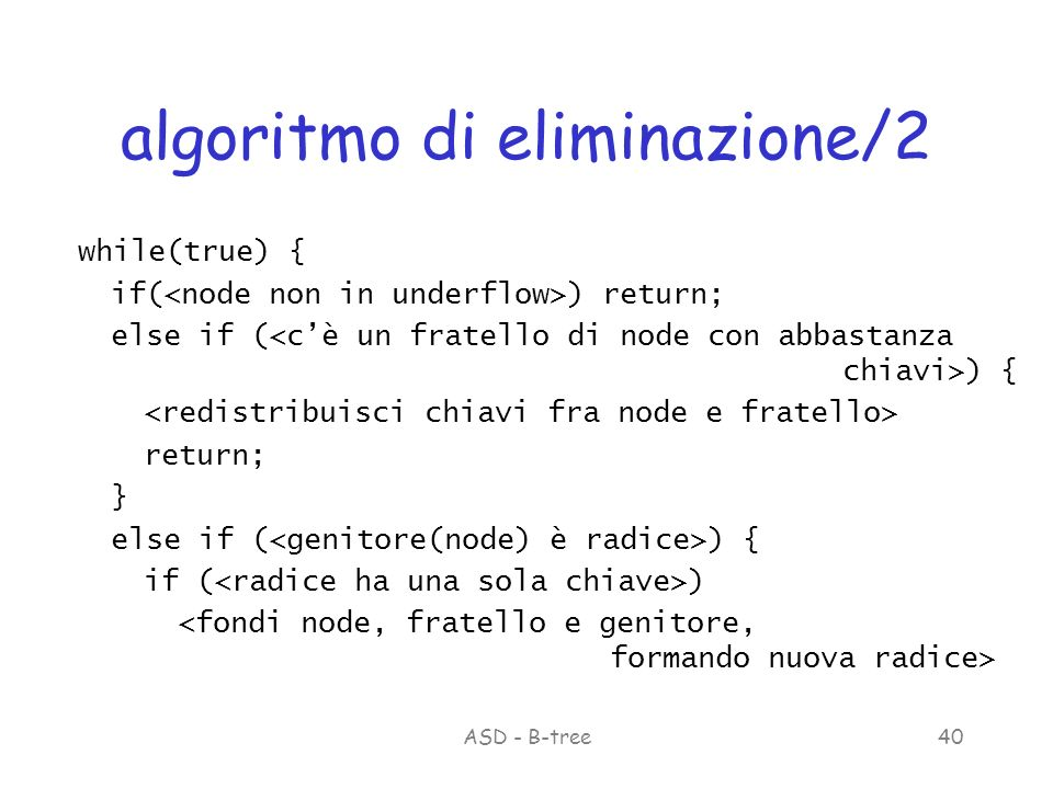 ASD - B-tree40 algoritmo di eliminazione/2 while(true) { if( ) return; else if ( ) { return; } else if ( ) { if ( )