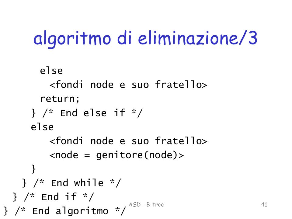 ASD - B-tree41 algoritmo di eliminazione/3 else return; } /* End else if */ else } } /* End while */ } /* End if */ } /* End algoritmo */