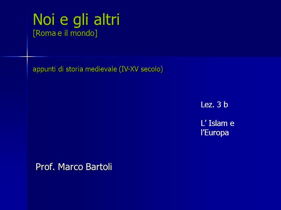 Lez. 3 b L Islam e lEuropa Noi e gli altri [Roma e il mondo] appunti di storia medievale (IV-XV secolo) Prof. Marco Bartoli