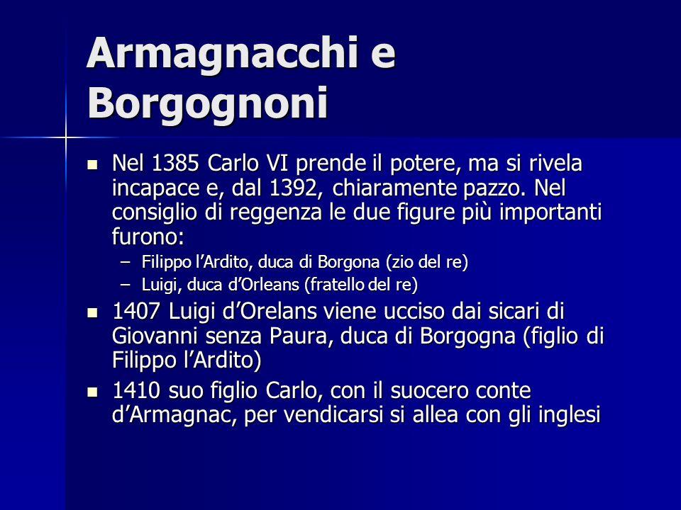 Armagnacchi e Borgognoni Nel 1385 Carlo VI prende il potere, ma si rivela incapace e, dal 1392, chiaramente pazzo. Nel consiglio di reggenza le due fi