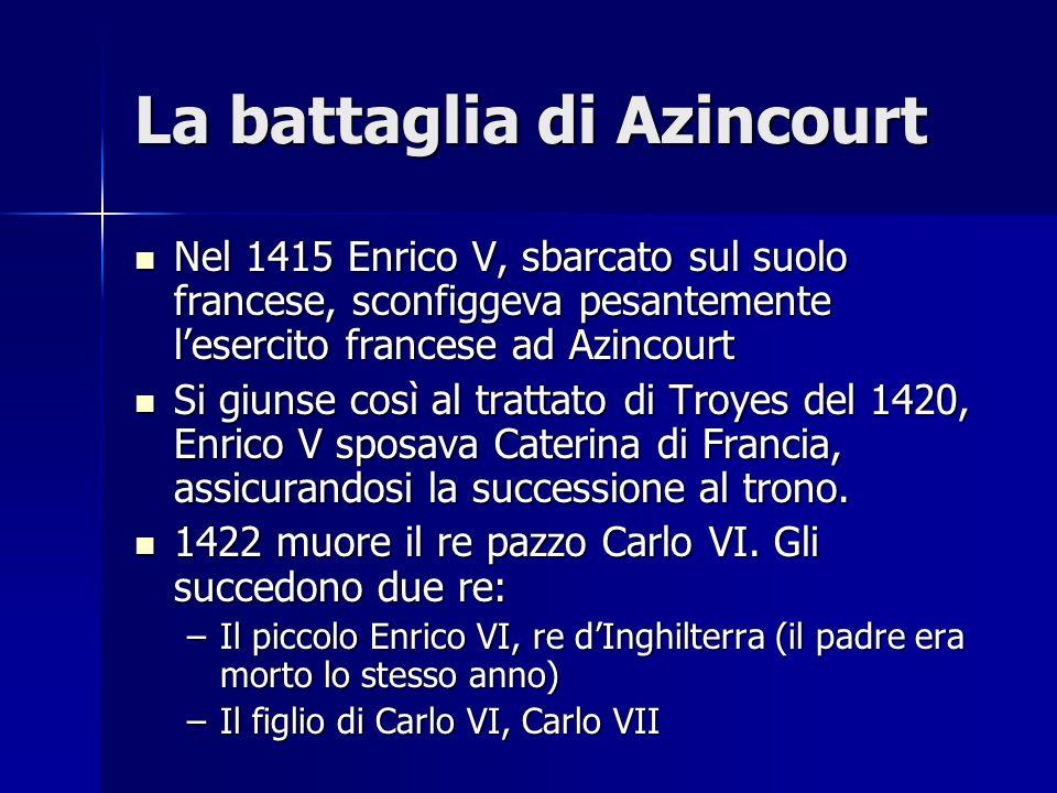 La battaglia di Azincourt Nel 1415 Enrico V, sbarcato sul suolo francese, sconfiggeva pesantemente lesercito francese ad Azincourt Nel 1415 Enrico V,