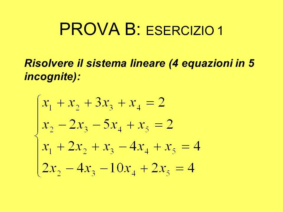 PROVA B: ESERCIZIO 1 La matrice completa ed incompleta hanno rango 2; infatti: La seconda e quarta riga sono proporzionali La terza riga è somma delle prime due righe Inoltre la sottomatrice : Ha il determinante diverso da 0 (è uguale ad 1)