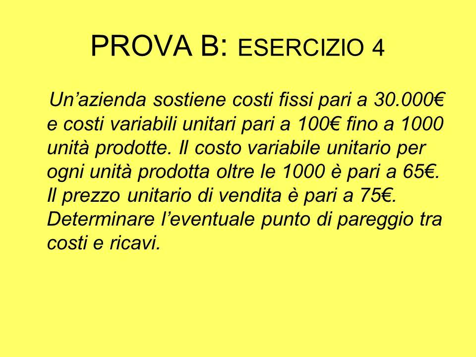 PROVA B : ESERCIZIO 4 Unazienda sostiene costi fissi pari a 30.000 e costi variabili unitari pari a 100 fino a 1000 unità prodotte.