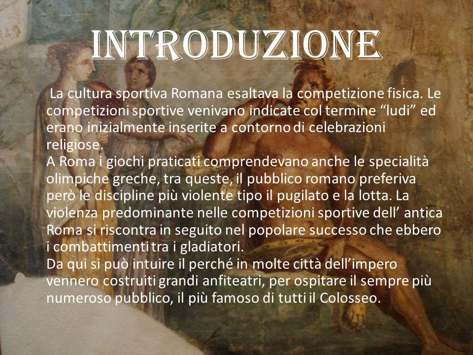 Introduzione La cultura sportiva Romana esaltava la competizione fisica.