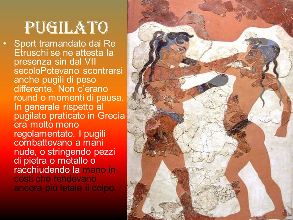 Pugilato Sport tramandato dai Re Etruschi se ne attesta la presenza sin dal VII secoloPotevano scontrarsi anche pugili di peso differente.