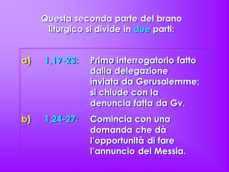 a)1,19-23: Primo interrogatorio fatto dalla delegazione inviata da Gerusalemme; si chiude con la denuncia fatta da Gv. b)1,24-27: Comincia con una dom