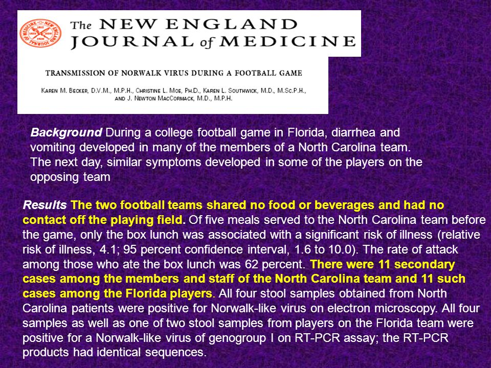 Background During a college football game in Florida, diarrhea and vomiting developed in many of the members of a North Carolina team. The next day, s