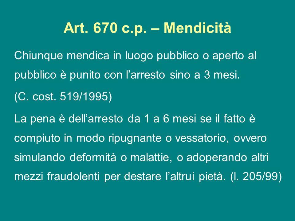 Art. 670 c.p. – Mendicità Chiunque mendica in luogo pubblico o aperto al pubblico è punito con larresto sino a 3 mesi. (C. cost. 519/1995) La pena è d