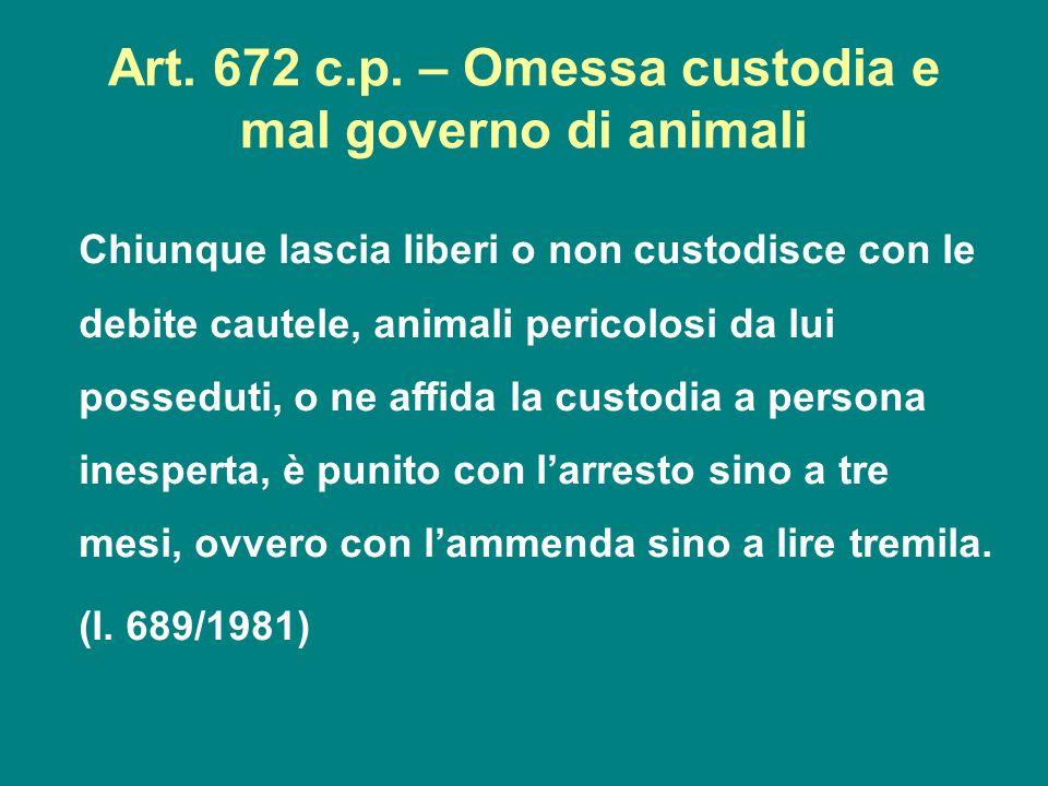 Art. 672 c.p. – Omessa custodia e mal governo di animali Chiunque lascia liberi o non custodisce con le debite cautele, animali pericolosi da lui poss