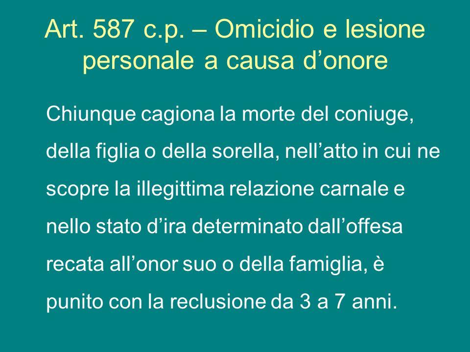 Art. 587 c.p. – Omicidio e lesione personale a causa donore Chiunque cagiona la morte del coniuge, della figlia o della sorella, nellatto in cui ne sc