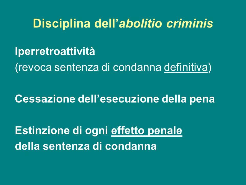 Disciplina dellabolitio criminis Iperretroattività (revoca sentenza di condanna definitiva) Cessazione dellesecuzione della pena Estinzione di ogni ef