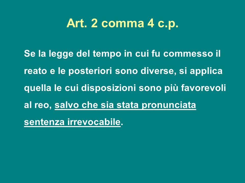 Art. 2 comma 4 c.p. Se la legge del tempo in cui fu commesso il reato e le posteriori sono diverse, si applica quella le cui disposizioni sono più fav