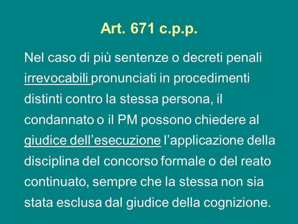 Art. 671 c.p.p. Nel caso di più sentenze o decreti penali irrevocabili pronunciati in procedimenti distinti contro la stessa persona, il condannato o