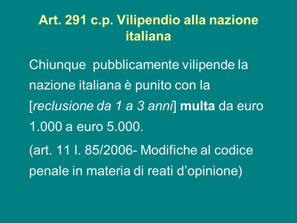 Art. 291 c.p. Vilipendio alla nazione italiana Chiunque pubblicamente vilipende la nazione italiana è punito con la [reclusione da 1 a 3 anni] multa d