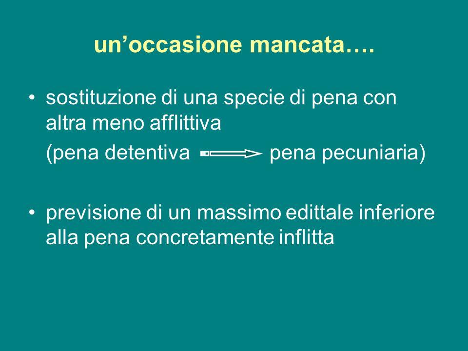 unoccasione mancata…. sostituzione di una specie di pena con altra meno afflittiva (pena detentiva pena pecuniaria) previsione di un massimo edittale