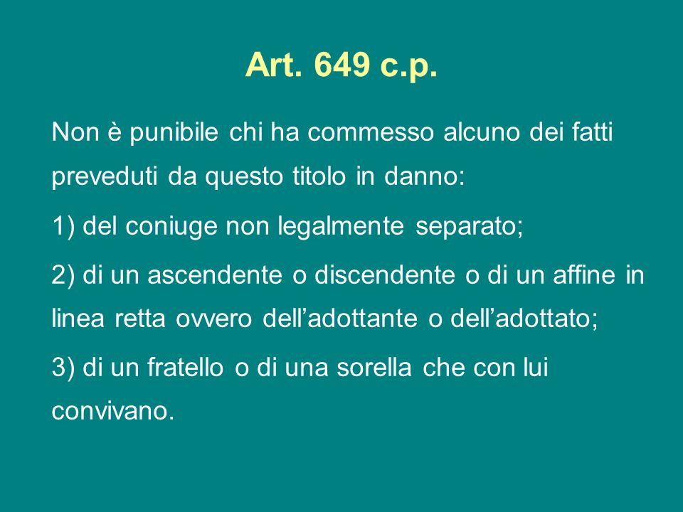 Art. 649 c.p. Non è punibile chi ha commesso alcuno dei fatti preveduti da questo titolo in danno: 1) del coniuge non legalmente separato; 2) di un as