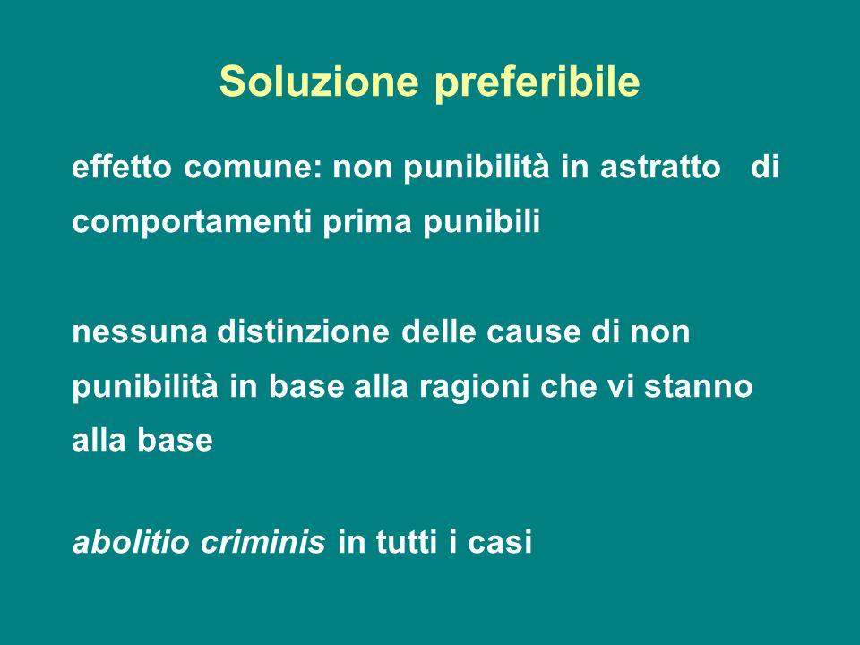 Soluzione preferibile effetto comune: non punibilità in astratto di comportamenti prima punibili nessuna distinzione delle cause di non punibilità in