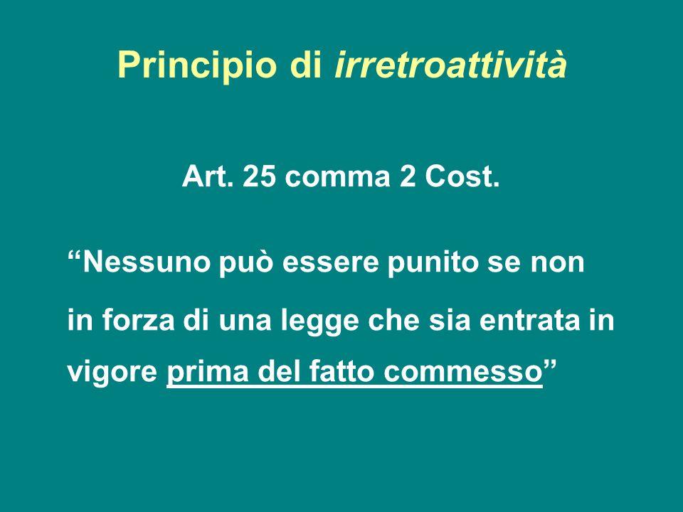 Principio di irretroattività Art. 25 comma 2 Cost. Nessuno può essere punito se non in forza di una legge che sia entrata in vigore prima del fatto co