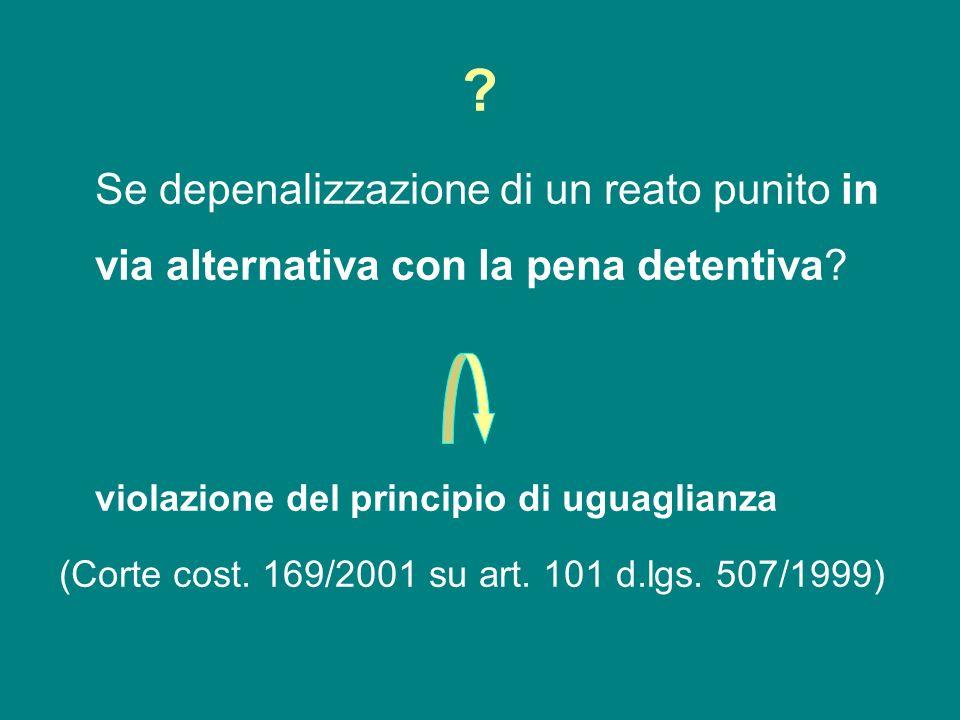 ? Se depenalizzazione di un reato punito in via alternativa con la pena detentiva? violazione del principio di uguaglianza (Corte cost. 169/2001 su ar