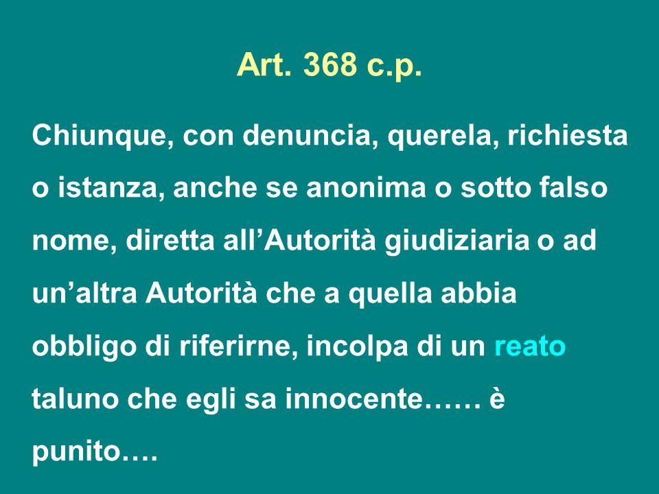 Art. 368 c.p. Chiunque, con denuncia, querela, richiesta o istanza, anche se anonima o sotto falso nome, diretta allAutorità giudiziaria o ad unaltra