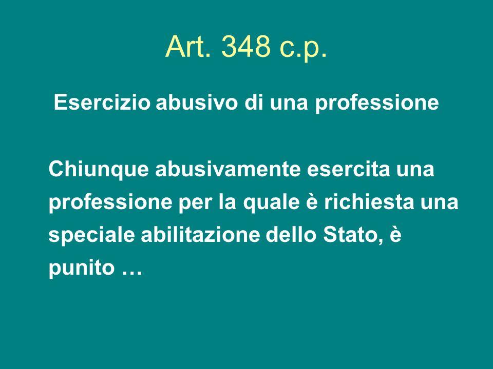 Art. 348 c.p. Esercizio abusivo di una professione Chiunque abusivamente esercita una professione per la quale è richiesta una speciale abilitazione d