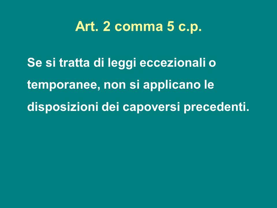Art. 2 comma 5 c.p. Se si tratta di leggi eccezionali o temporanee, non si applicano le disposizioni dei capoversi precedenti.