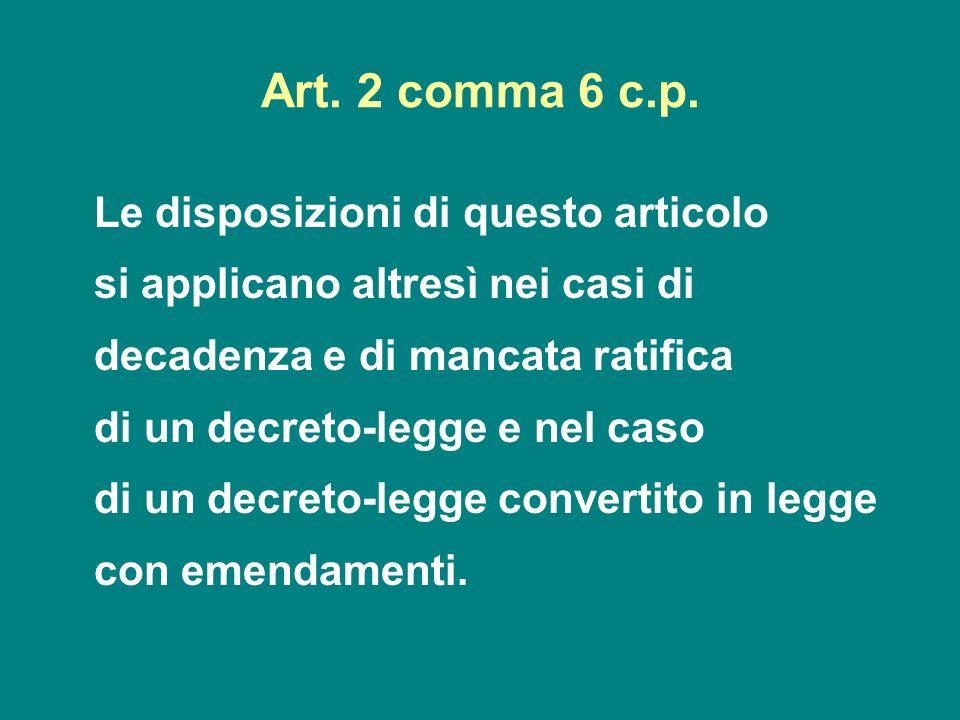Art. 2 comma 6 c.p. Le disposizioni di questo articolo si applicano altresì nei casi di decadenza e di mancata ratifica di un decreto-legge e nel caso