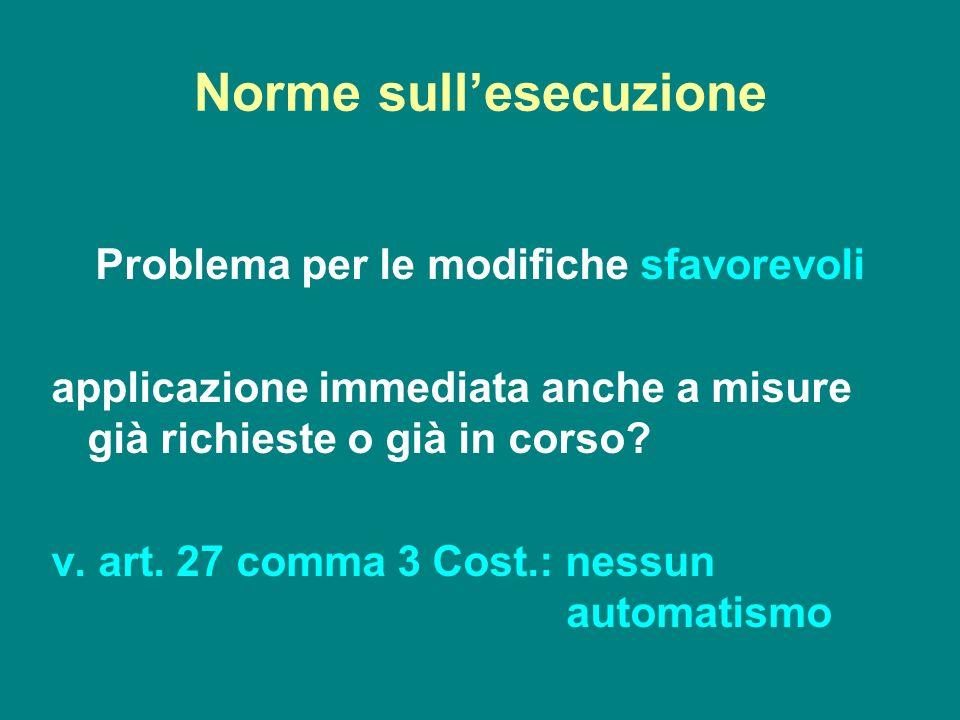 Norme sullesecuzione Problema per le modifiche sfavorevoli applicazione immediata anche a misure già richieste o già in corso? v. art. 27 comma 3 Cost