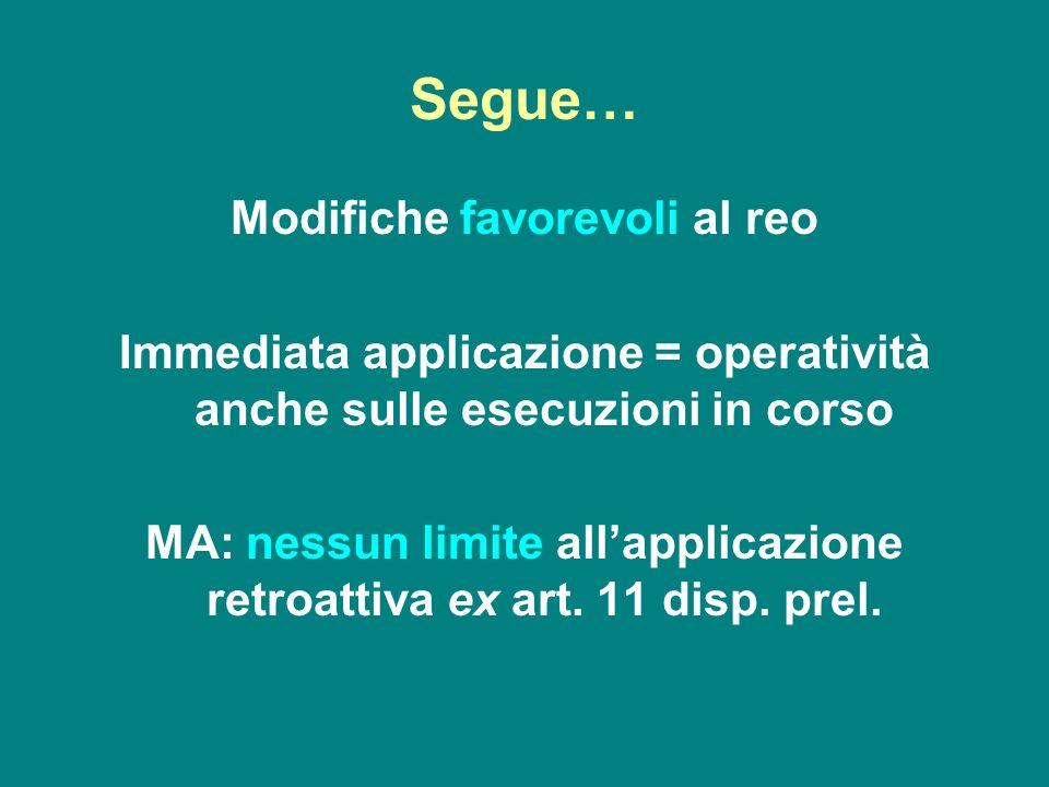 Segue… Modifiche favorevoli al reo Immediata applicazione = operatività anche sulle esecuzioni in corso MA: nessun limite allapplicazione retroattiva
