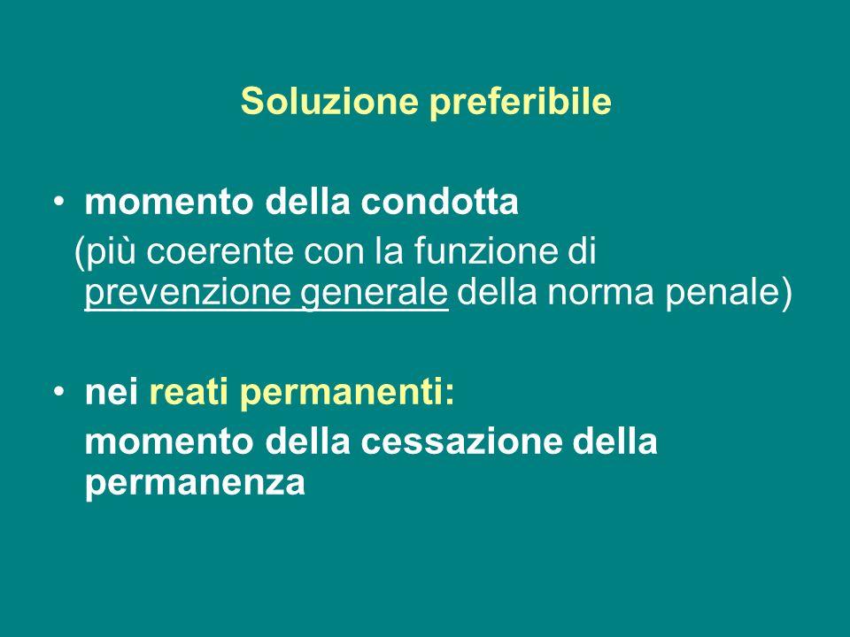 Soluzione preferibile momento della condotta (più coerente con la funzione di prevenzione generale della norma penale) nei reati permanenti: momento d
