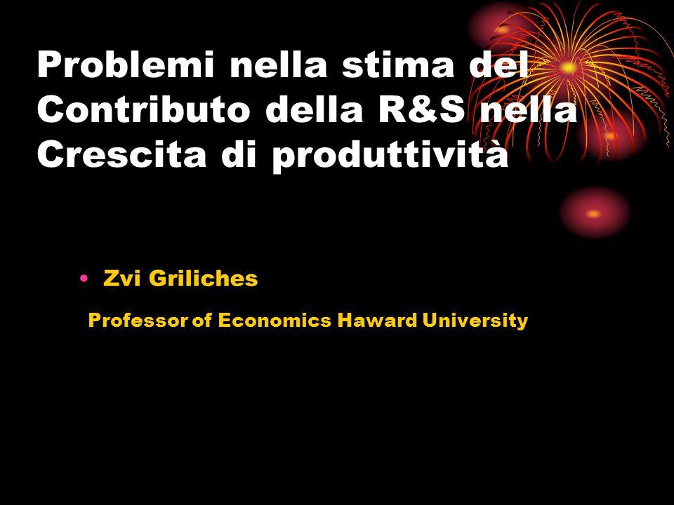 Problemi nella stima del Contributo della R&S nella Crescita di produttività Zvi Griliches Professor of Economics Haward University