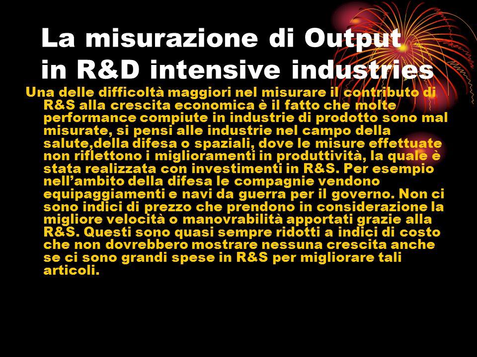 La misurazione di Output in R&D intensive industries Una delle difficoltà maggiori nel misurare il contributo di R&S alla crescita economica è il fatto che molte performance compiute in industrie di prodotto sono mal misurate, si pensi alle industrie nel campo della salute,della difesa o spaziali, dove le misure effettuate non riflettono i miglioramenti in produttività, la quale è stata realizzata con investimenti in R&S.