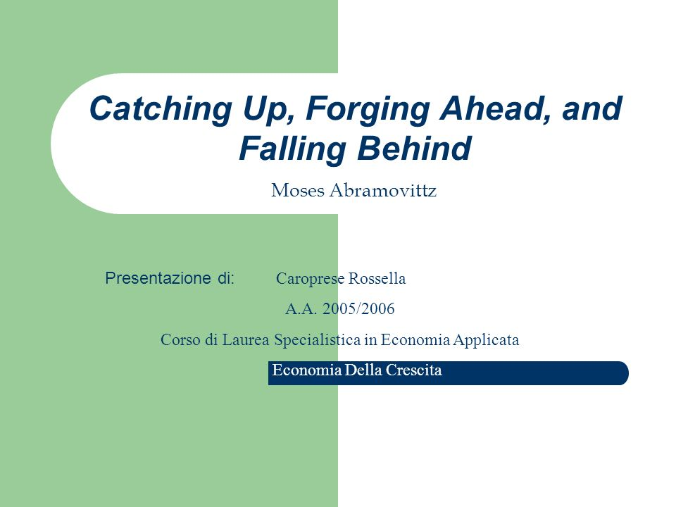 Catching Up, Forging Ahead, and Falling Behind Moses Abramovittz Presentazione di: C aroprese Rossella A.A.