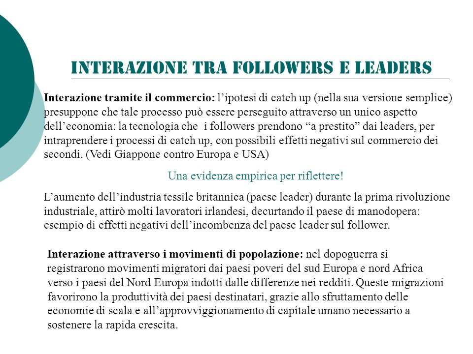 Interazione tra Followers e Leaders Interazione tramite il commercio: lipotesi di catch up (nella sua versione semplice) presuppone che tale processo può essere perseguito attraverso un unico aspetto delleconomia: la tecnologia che i followers prendono a prestito dai leaders, per intraprendere i processi di catch up, con possibili effetti negativi sul commercio dei secondi.